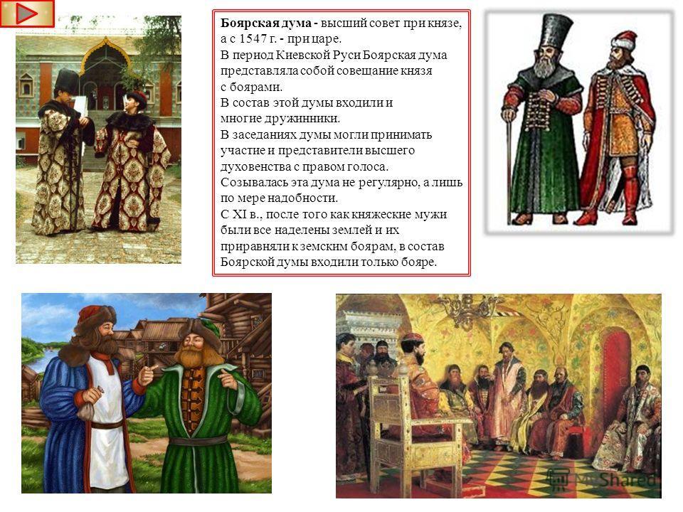 Боярская дума - высший совет при князе, а с 1547 г. - при царе. В период Киевской Руси Боярская дума представляла собой совещание князя с боярами. В состав этой думы входили и многие дружинники. В заседаниях думы могли принимать участие и представите