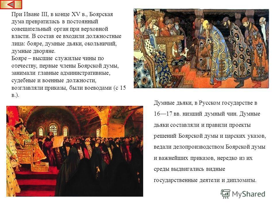 При Иване III, в конце XV в., Боярская дума превратилась в постоянный совещательный орган при верховной власти. В состав ее входили должностные лица: бояре, думные дьяки, окольничий, думные дворяне. Бояре – высшие служилые чины по отечеству, первые ч