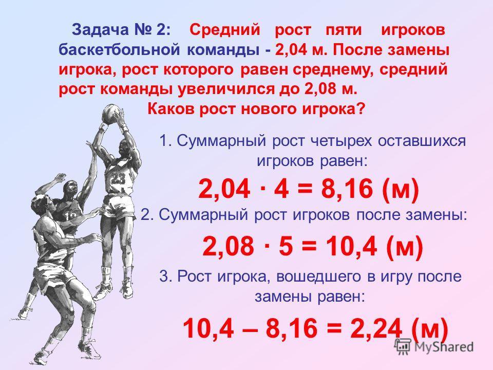 Задача 2: Средний рост пяти игроков баскетбольной команды - 2,04 м. После замены игрока, рост которого равен среднему, средний рост команды увеличился до 2,08 м. Каков рост нового игрока? 1. Суммарный рост четырех оставшихся игроков равен: 2,04 · 4 =