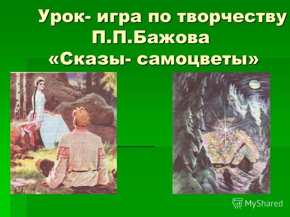 Урок- игра по творчеству П.П.Бажова «Сказы- самоцветы» Урок- игра по творчеству П.П.Бажова «Сказы- самоцветы»