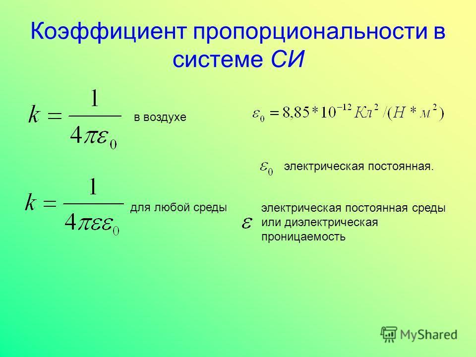Коэффициент пропорциональности в системе СИ электрическая постоянная. в воздухе для любой среды электрическая постоянная среды или диэлектрическая проницаемость