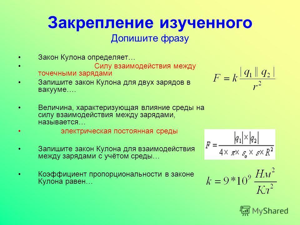 Закрепление изученного Допишите фразу Закон Кулона определяет… Силу взаимодействия между точечными зарядами Запишите закон Кулона для двух зарядов в вакууме…. Величина, характеризующая влияние среды на силу взаимодействия между зарядами, называется…