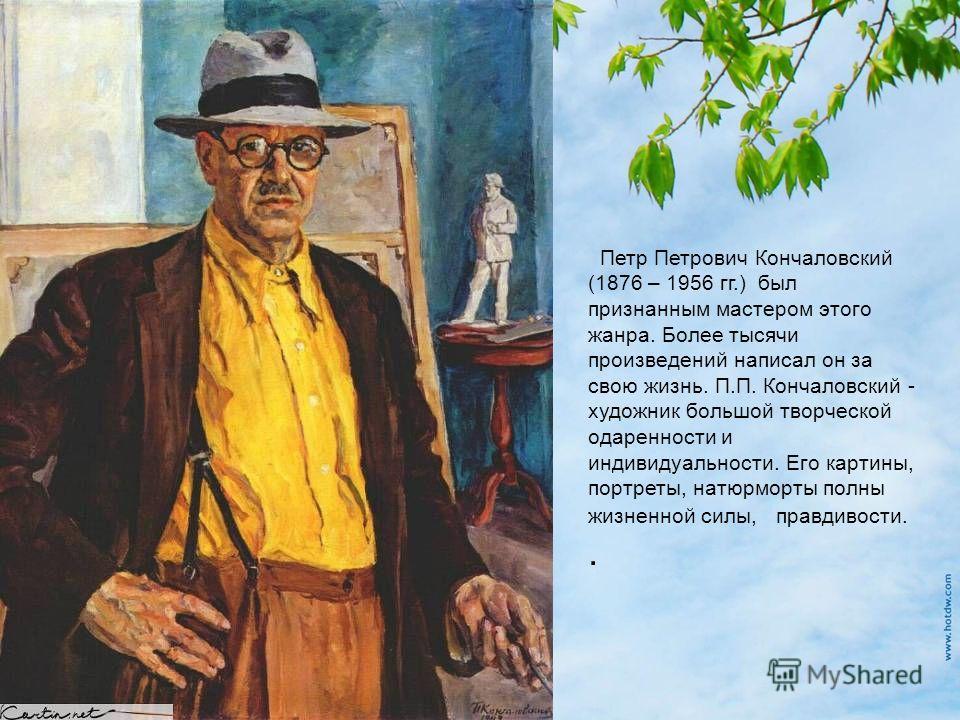 Петр Петрович Кончаловский (1876 – 1956 гг.) был признанным мастером этого жанра. Более тысячи произведений написал он за свою жизнь. П.П. Кончаловский - художник большой творческой одаренности и индивидуальности. Его картины, портреты, натурморты по