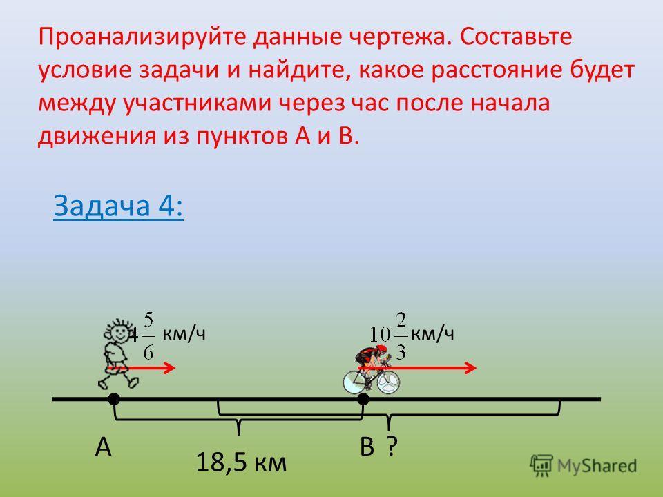Проанализируйте данные чертежа. Составьте условие задачи и найдите, какое расстояние будет между участниками через час после начала движения из пунктов А и В. км/ч ? Задача 4: АВ 18,5 км км/ч