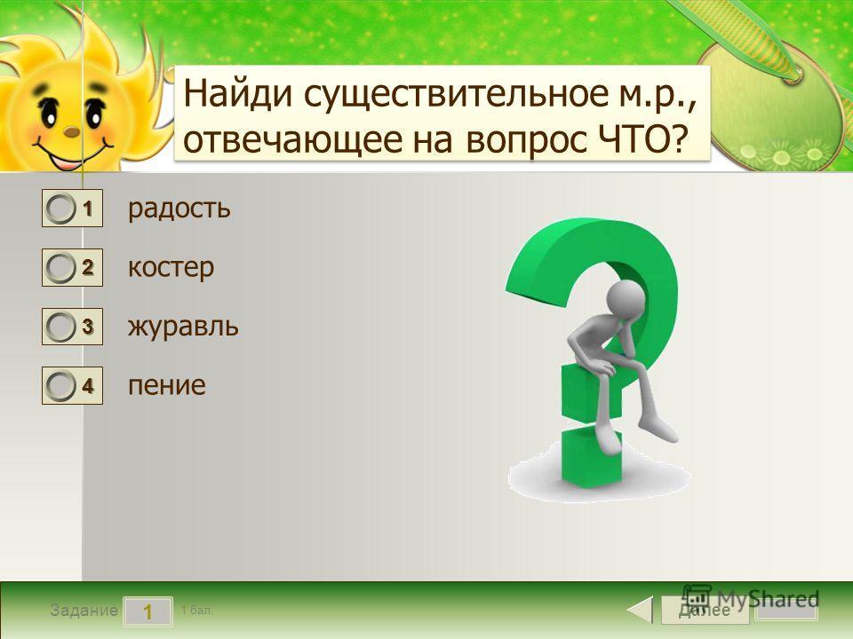 Далее 1 Задание 1 бал. 1111 2222 3333 4444 Найди существительное м.р., отвечающее на вопрос ЧТО? радость костер журавль пение