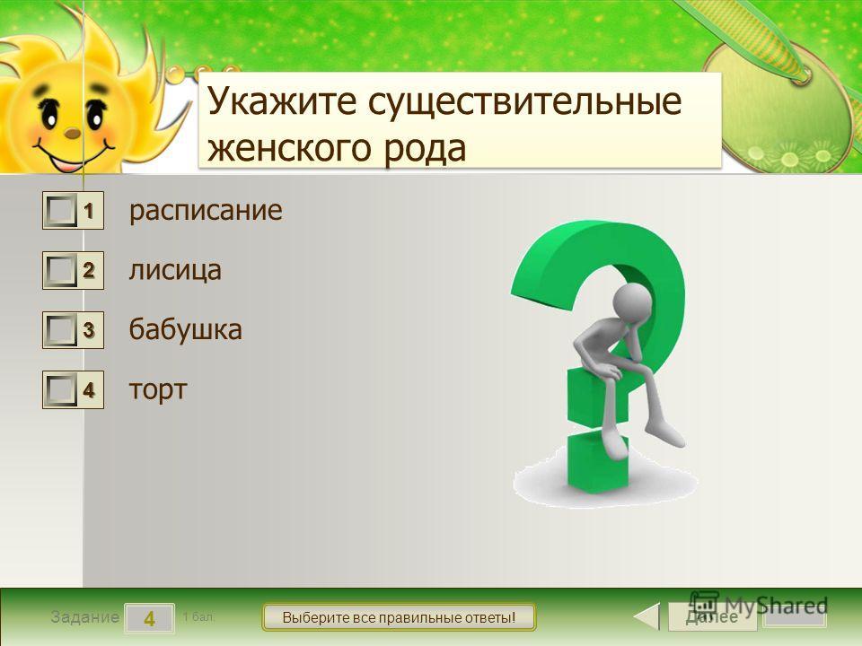 Далее 4 Задание 1 бал. Выберите все правильные ответы! 1111 2222 3333 4444 Укажите существительные женского рода расписание лисица бабушка торт
