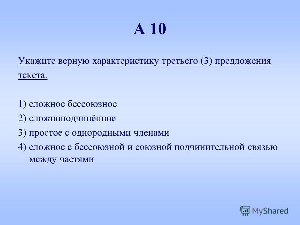 А 10 Укажите верную характеристику третьего (3) предложения текста. 1) сложное бессоюзное 2) сложноподчинённое 3) простое с однородными членами 4) сложное с бессоюзной и союзной подчинительной связью между частями