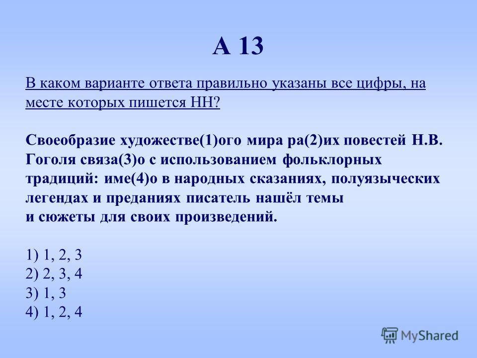 А 13 В каком варианте ответа правильно указаны все цифры, на месте которых пишется НН? Своеобразие художестве(1)ого мира ра(2)их повестей Н.В. Гоголя связан(3)о с использованием фольклорных традиций: имя(4)о в народных сказаниях, полуязыческих легенд
