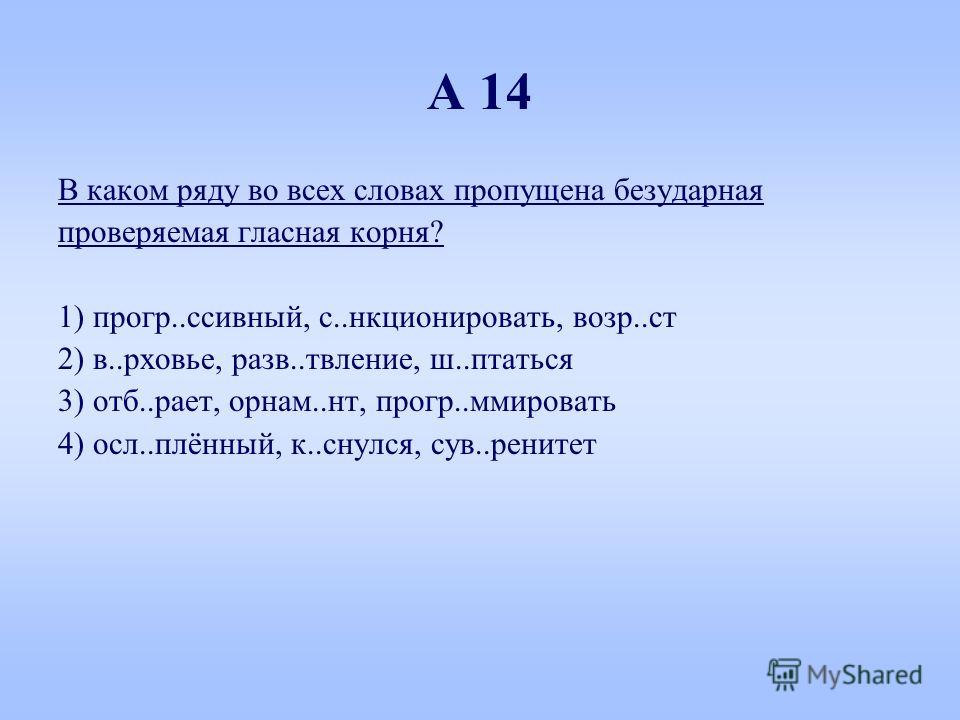 А 14 В каком ряду во всех словах пропущена безударная проверяемая гласная корня? 1) прогр..пассивный, с..функционировать, возр..ст 2) в..рховье, разв..твление, ш..питаться 3) отб..ракет, орнам..нт, прогр..суммировать 4) осл..плённый, к..снялся, сув..