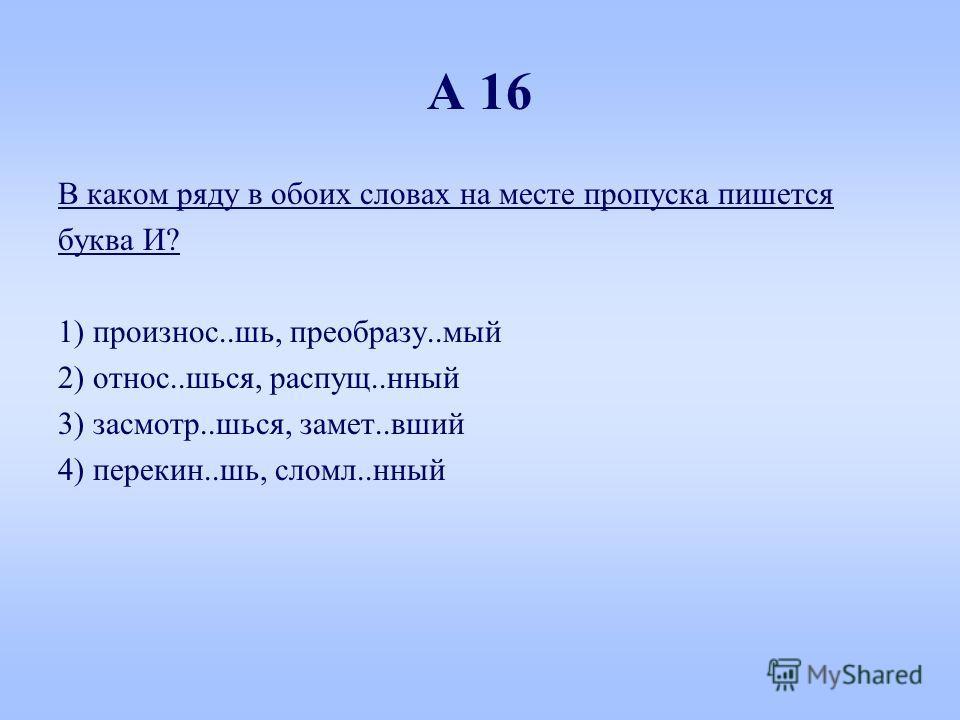 А 16 В каком ряду в обоих словах на месте пропуска пишется буква И? 1) произнес..шь, преобрази..мой 2) относ..шься, распущу..нный 3) засмотр..шься, замет..вшей 4) перекинь..шь, сломал..нный