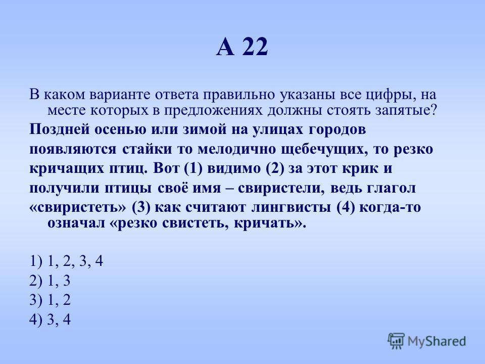 А 22 В каком варианте ответа правильно указаны все цифры, на месте которых в предложениях должны стоять запятые? Поздней осенью или зимой на улицах городов появляются стайки то мелодично щебечущих, то резко кричащих птиц. Вот (1) видимо (2) за этот к
