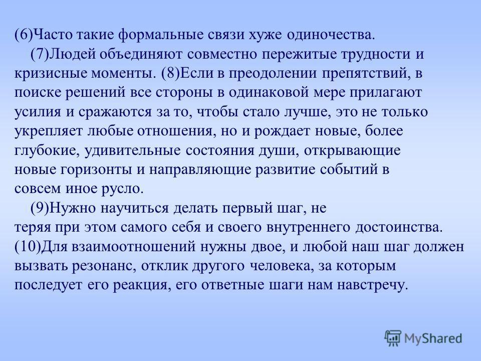 (6)Часто такие формальные связи хуже одиночества. (7)Людей объединяют совместно пережитые трудности и кризисные моменты. (8)Если в преодолении препятствий, в поиске решений все стороны в одинаковой мере прилагают усилия и сражаются за то, чтобы стало