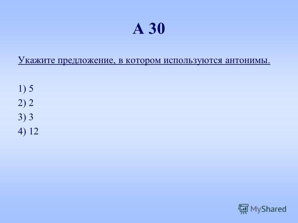 А 30 Укажите предложение, в котором используются антонимы. 1) 5 2) 2 3) 3 4) 12