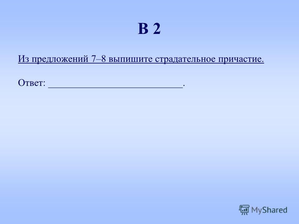 Из предложений 7–8 выпишите страдательное причастие. Ответ: ___________________________. В 2