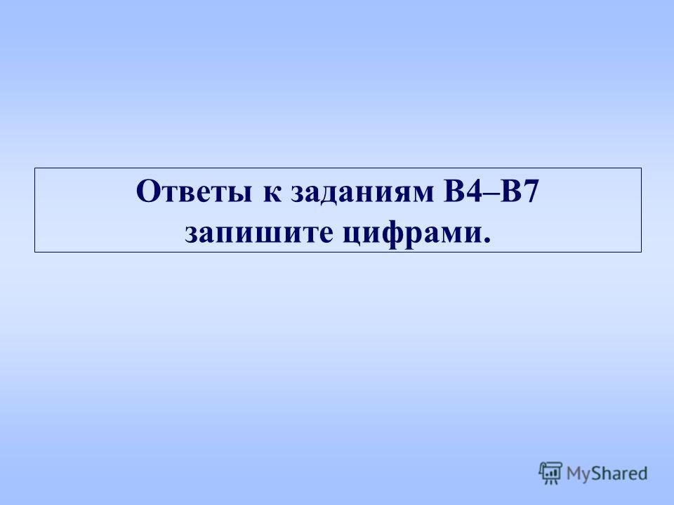 Ответы к заданиям B4–B7 запишите цифрами.