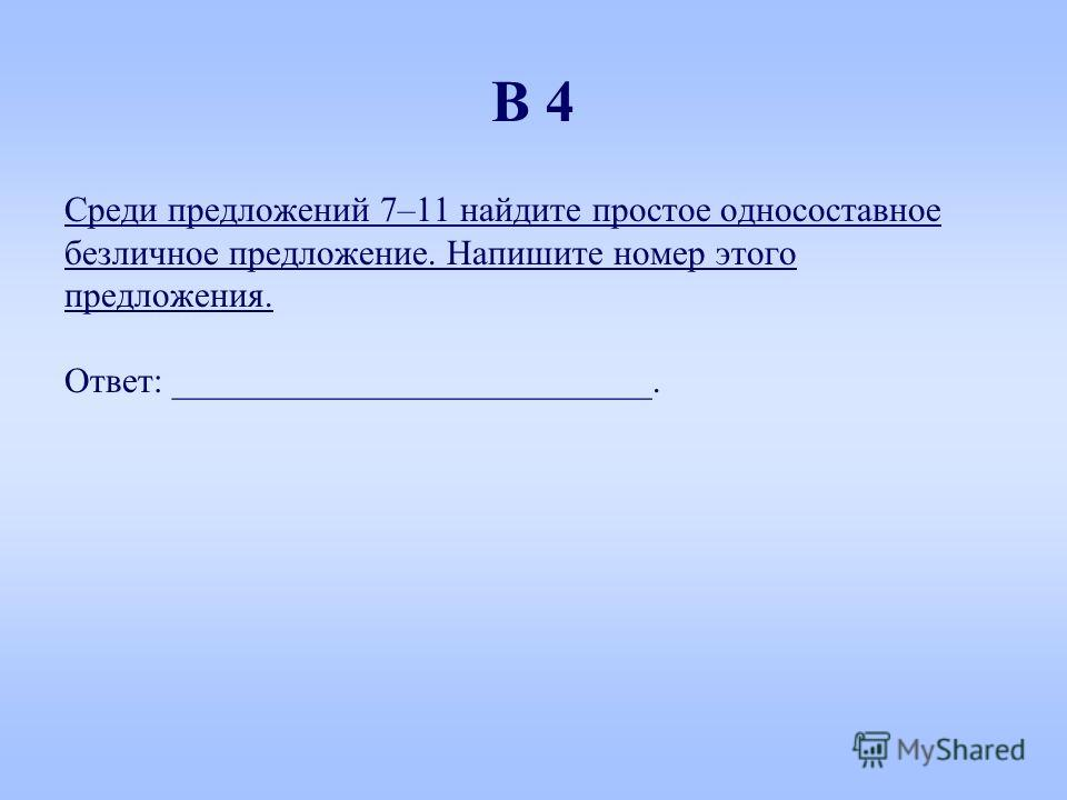 Среди предложений 7–11 найдите простое односоставное безличное предложение. Напишите номер этого предложения. Ответ: ___________________________. В 4