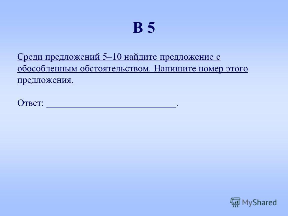 Среди предложений 5–10 найдите предложение с обособленным обстоятельством. Напишите номер этого предложения. Ответ: ___________________________. В 5