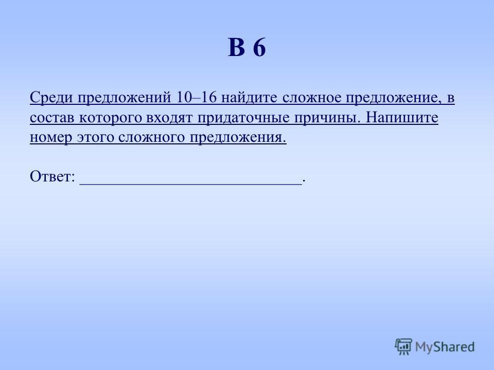 Среди предложений 10–16 найдите сложное предложение, в состав которого входят придаточные причины. Напишите номер этого сложного предложения. Ответ: ___________________________. В 6
