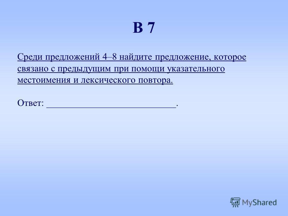 Среди предложений 4–8 найдите предложение, которое связанно с предыдущим при помощи указательного местоимяния и лексического повтора. Ответ: ___________________________. В 7