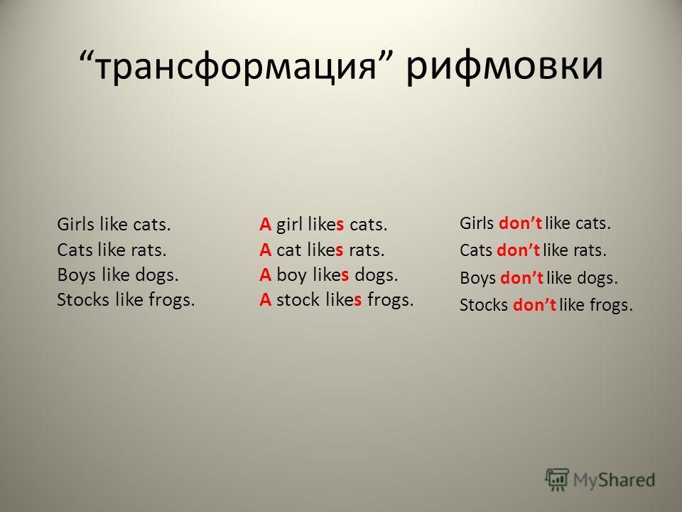 трансформация рифмовки Girls dont like cats. Cats dont like rats. Boys dont like dogs. Stocks dont like frogs. Girls like cats. Cats like rats. Boys like dogs. Stocks like frogs. A girl likes cats. A cat likes rats. A boy likes dogs. A stock likes fr