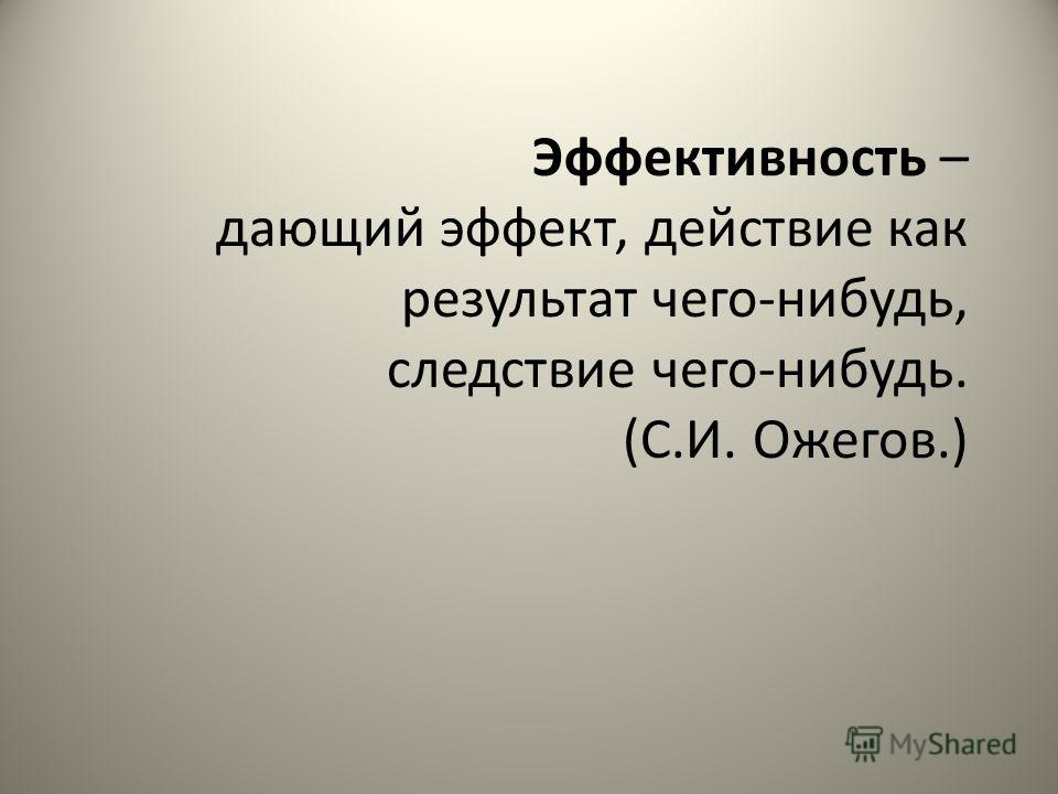 Эффективность – дающий эффект, действие как результат чего-нибудь, следствие чего-нибудь. (С.И. Ожегов.)