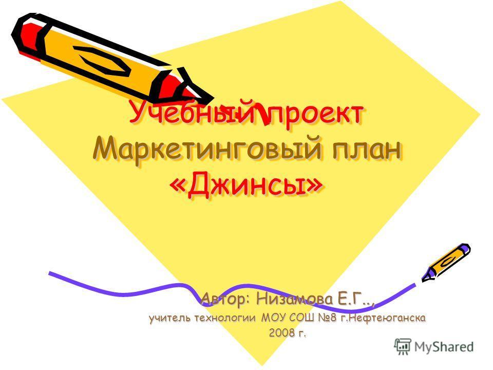 Учебный проект Маркетинговый план «Джинсы» Автор: Низамова Е.Г.., учитель технологии МОУ СОШ 8 г.Нефтеюганска 2008 г.