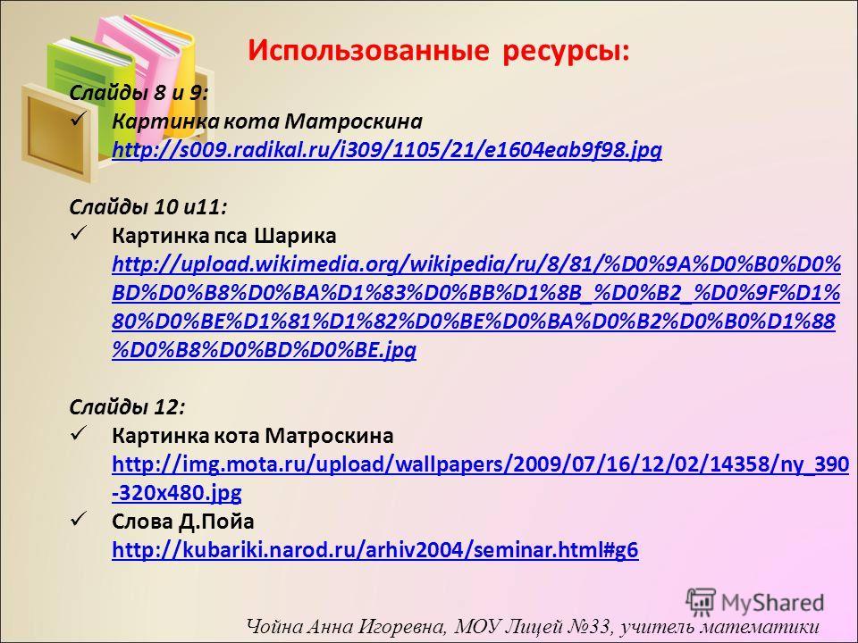 Использованные ресурсы: Слайды 8 и 9: Картинка кота Матроскина http://s009.radikal.ru/i309/1105/21/e1604eab9f98. jpg Слайды 10 и 11: Картинка пса Шарика http://upload.wikimedia.org/wikipedia/ru/8/81/%D0%9A%D0%B0%D0% BD%D0%B8%D0%BA%D1%83%D0%BB%D1%8B_%