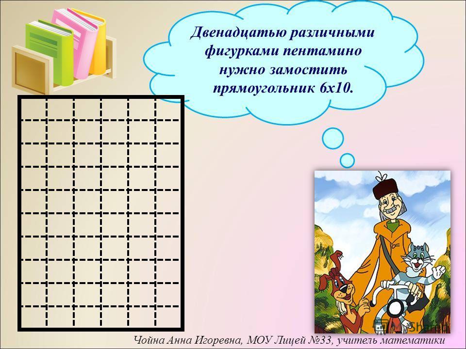 Двенадцатью различными фигурками пентамино нужно замостить прямоугольник 6 х 10. Чойна Анна Игоревна, МОУ Лицей 33, учитель математики