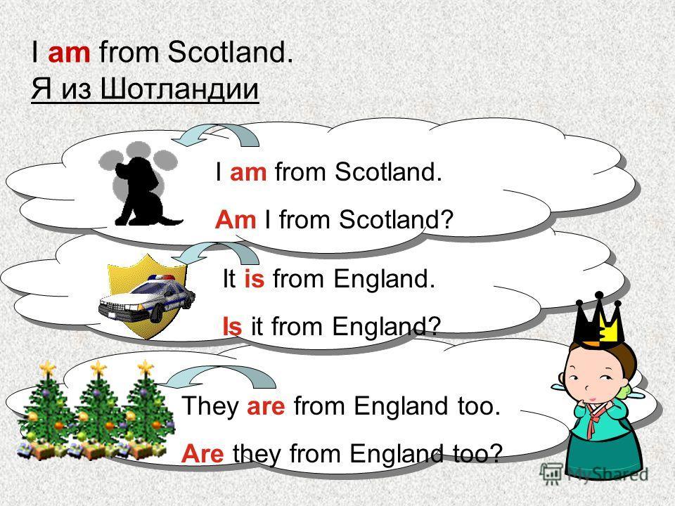 I am from Scotland. Я из Шотландии I am from Scotland. Am I from Scotland? It is from England. Is it from England? They are from England too. Are they from England too?