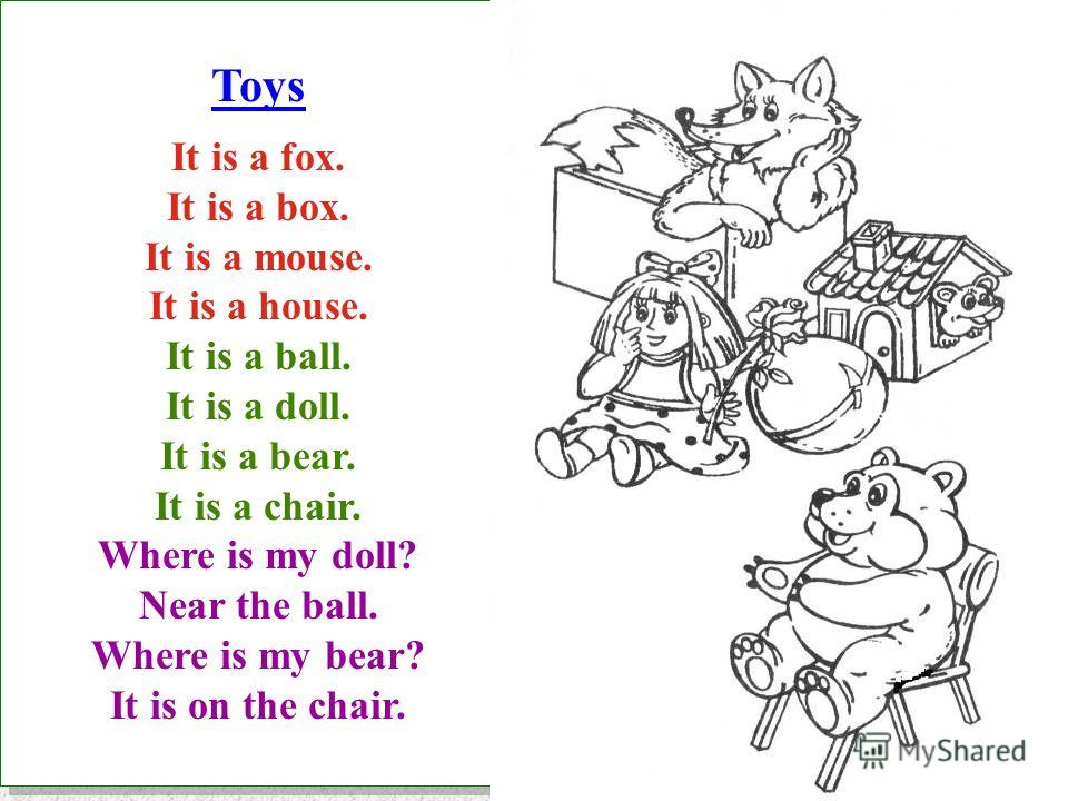 Toys It is a fox. It is a box. It is a mouse. It is a house. It is a ball. It is a doll. It is a bear. It is a chair. Where is my doll? Near the ball. Where is my bear? It is on the chair. Toys It is a fox. It is a box. It is a mouse. It is a house.