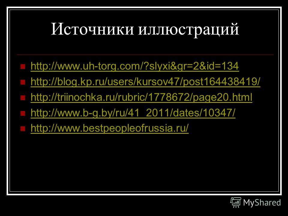 Источники иллюстраций http://www.uh-torg.com/?slyxi&gr=2&id=134 http://blog.kp.ru/users/kursov47/post164438419/ http://triinochka.ru/rubric/1778672/page20. html http://www.b-g.by/ru/41_2011/dates/10347/ http://www.bestpeopleofrussia.ru/