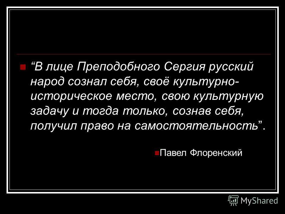 В лице Преподобного Сергия русский народ сознал себя, своё культурно- историческое место, свою культурную задачу и тогда только, сознав себя, получил право на самостоятельность. Павел Флоренский