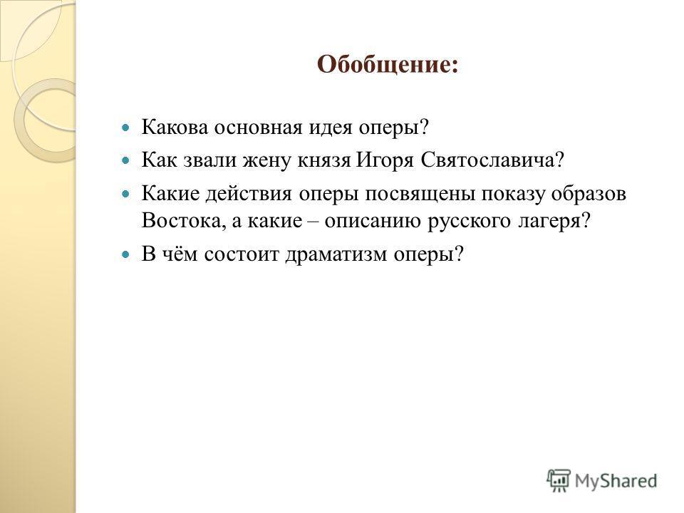 Обобщение: Какова основная идея оперы? Как звали жену князя Игоря Святославича? Какие действия оперы посвящены показу образов Востока, а какие – описанию русского лагеря? В чём состоит драматизм оперы?