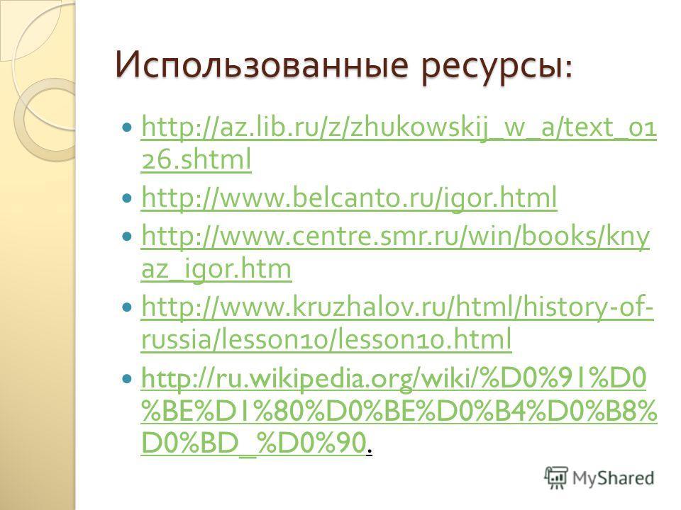 Использованные ресурсы : http://az.lib.ru/z/zhukowskij_w_a/text_01 26. shtml http://az.lib.ru/z/zhukowskij_w_a/text_01 26. shtml http://www.belcanto.ru/igor.html http://www.centre.smr.ru/win/books/kny az_igor.htm http://www.centre.smr.ru/win/books/kn