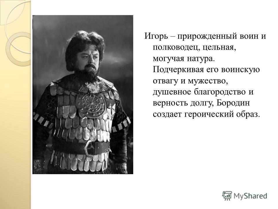 Игорь – прирожденный воин и полководец, цельная, могучая натура. Подчеркивая его воинскую отвагу и мужество, душевное благородство и верность долгу, Бородин создает героический образ.