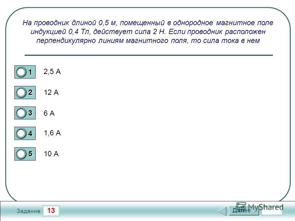 13 Задание На проводник длиной 0,5 м, помещенный в однородное магнитное поле индукцией 0,4 Тл, действует сила 2 Н. Если проводник расположен перпендикулярно линиям магнитного поля, то сила тока в нем 2,5 А 12 А 6 А 1,6 А 10 А 1 2 3 4 5