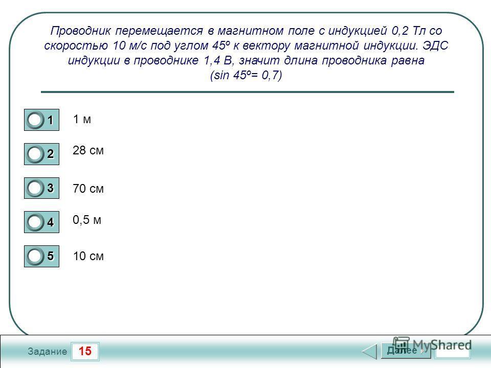 15 Задание Проводник перемещается в магнитном поле с индукцией 0,2 Тл со скоростью 10 м/с под углом 45º к вектору магнитной индукции. ЭДС индукции в проводнике 1,4 В, значит длина проводника равна (sin 45º= 0,7) 1 м 28 см 70 см 0,5 м 10 см 1 2 3 4 5