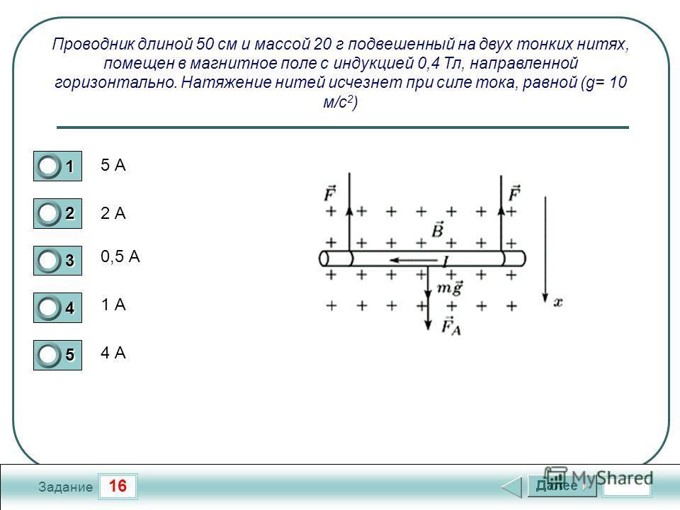 16 Задание Проводник длиной 50 см и массой 20 г подвешенный на двух тонких нитях, помещен в магнитное поле с индукцией 0,4 Тл, направленной горизонтально. Натяжение нитей исчезнет при силе тока, равной (g= 10 м/с 2 ) 5 А 2 А 0,5 А 1 А 4 А 1 2 3 4 5