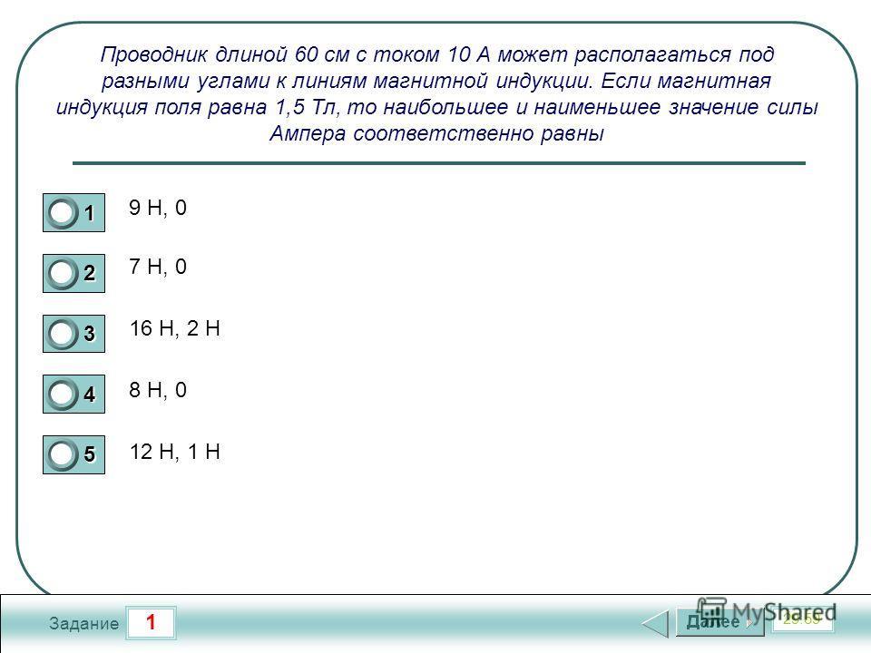 1 29:59 Задание Проводник длиной 60 см с током 10 А может располагаться под разными углами к линиям магнитной индукции. Если магнитная индукция поля равна 1,5 Тл, то наибольшее и наименьшее значение силы Ампера соответственно равны 9 Н, 0 7 Н, 0 16 Н
