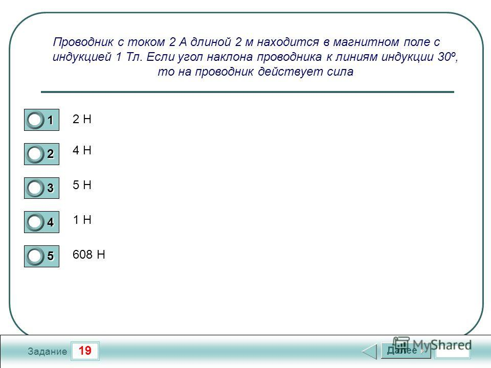 19 Задание Проводник с током 2 А длиной 2 м находится в магнитном поле с индукцией 1 Тл. Если угол наклона проводника к линиям индукции 30º, то на проводник действует сила 2 Н 4 Н 5 Н 1 Н 608 Н 1 2 3 4 5