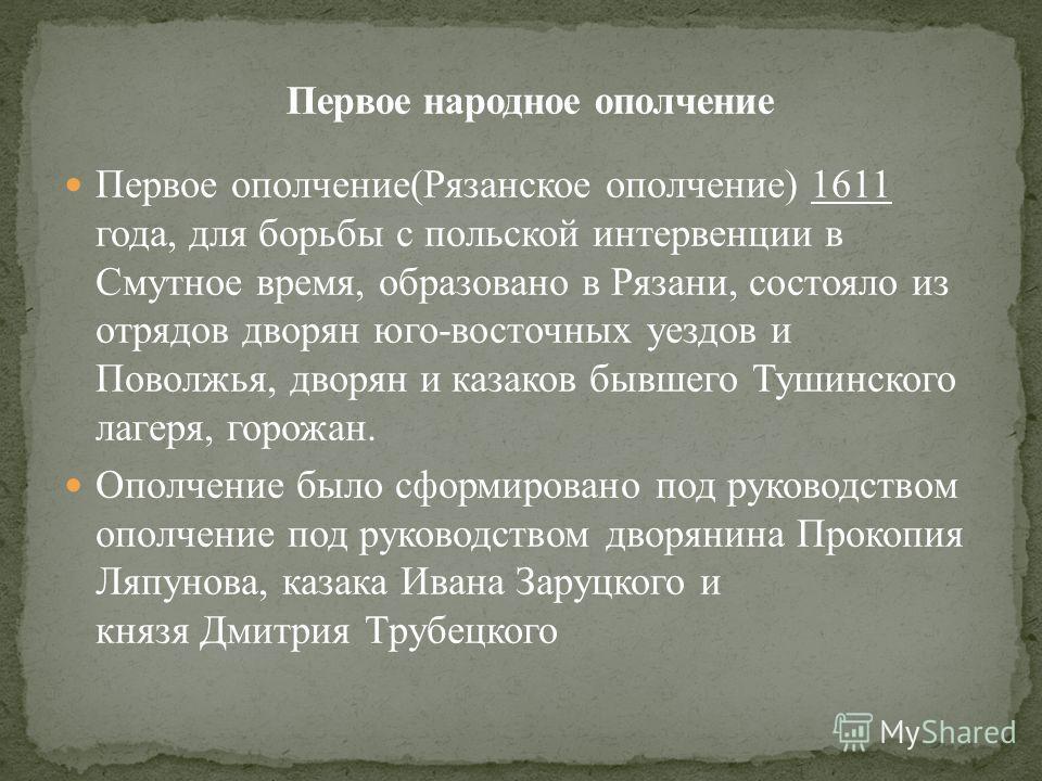 Первое ополчение(Рязанское ополчение) 1611 года, для борьбы с польской интервенции в Смутное время, образовано в Рязани, состояло из отрядов дворян юго-восточных уездов и Поволжья, дворян и казаков бывшего Тушинского лагеря, горожан. Ополчение было с