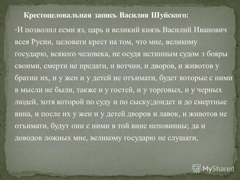 И позволил есми яз, царь и великий князь Василий Иванович всея Русии, целовать крест на том, что мне, великому государю, всякого человека, не осудят истинным судом з бояры своими, смерти не предали, и вотчин, и дворов, и животов у братии их, и у жен