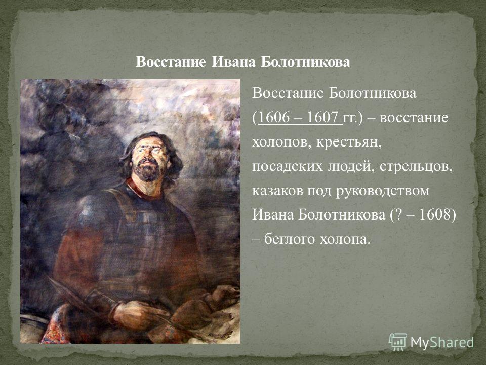 Восстание Болотникова (1606 – 1607 гг.) – восстание холопов, крестьян, посадских людей, стрельцов, казаков под руководством Ивана Болотникова (? – 1608) – беглого холопа.