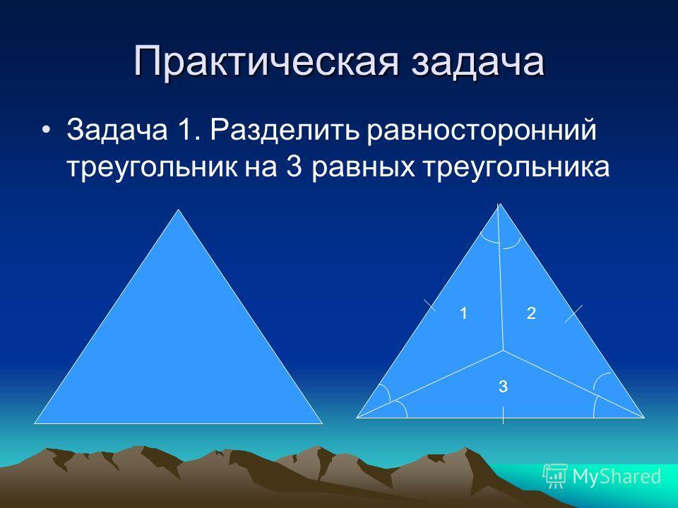 Практическая задача Задача 1. Разделить равносторонний треугольник на 3 равных треугольника 12 3