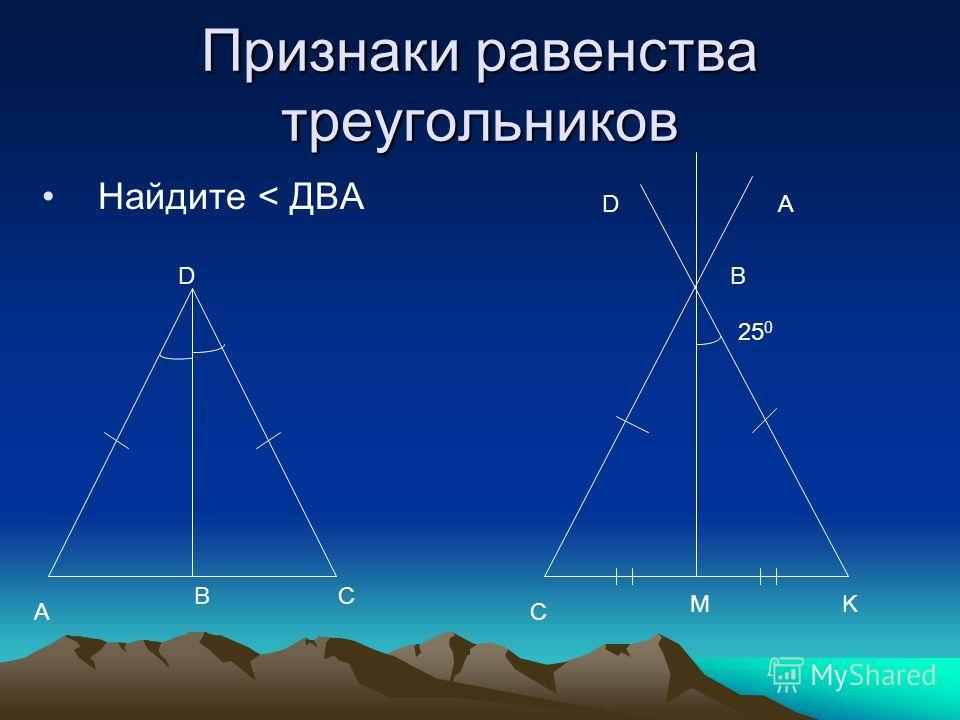 Признаки равенства треугольников Найдите < ДВА A CB D C MK 25 0 DA B