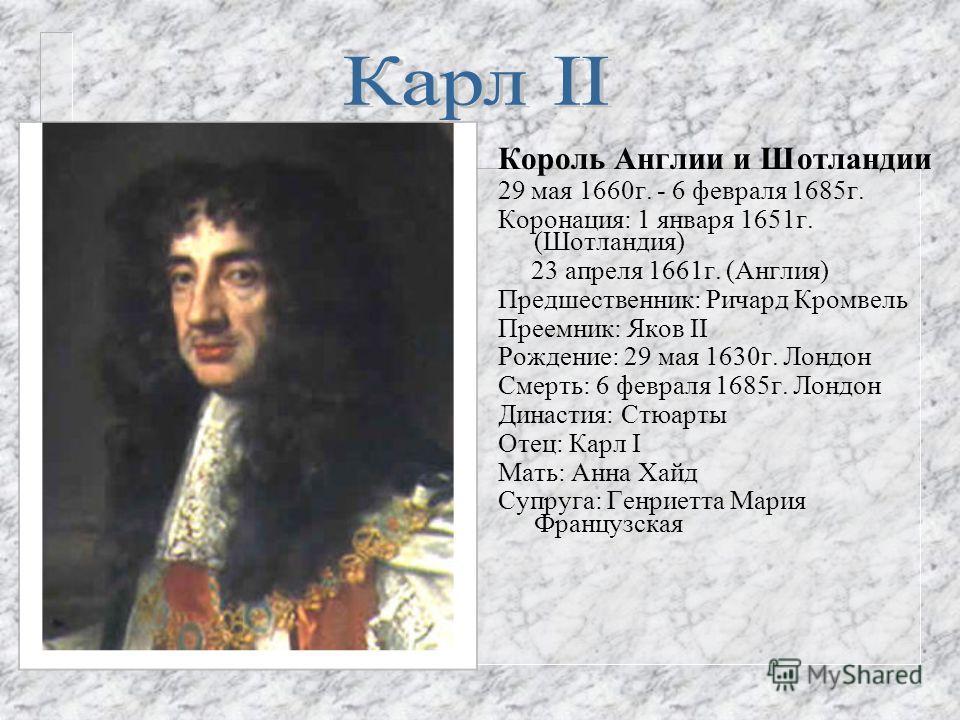 Король Англии, Ирландии, Шотландии, Король Островов 27 марта 1625 г. - 30 января 1649 г. Коронация: 2 февраля 1626 г. Предшественник: Яков II Преемник: Оливер Кромвель Рождение: 19 ноября 1600 г. Данфермлайн Шотландия Смерть: 30 января 1649 г. (казнё