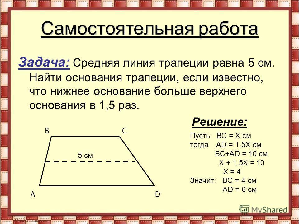 Самостоятельная работа Задача: Средняя линия трапеции равна 5 см. Найти основания трапеции, если известно, что нижнее основание больше верхнего основания в 1,5 раз. Решение: AD BC 5 см Пусть BC = Х см тогда AD = 1.5X см BC+AD = 10 см X + 1.5X = 10 X