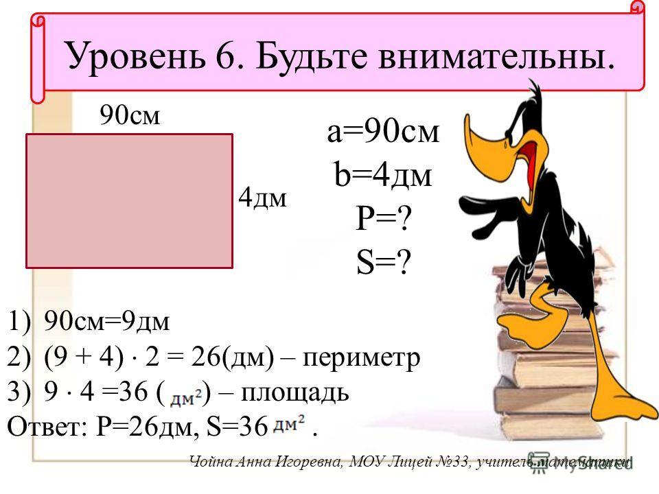 Уровень 6. Будьте внимательны. Чойна Анна Игоревна, МОУ Лицей 33, учитель математики 4 дм 90 см a=90 см b=4 дм P=? S=? 1)90 см=9 дм 2)(9 + 4) 2 = 26(дм) – периметр 3)9 4 =36 ( ) – площадь Ответ: P=26 дм, S=36.