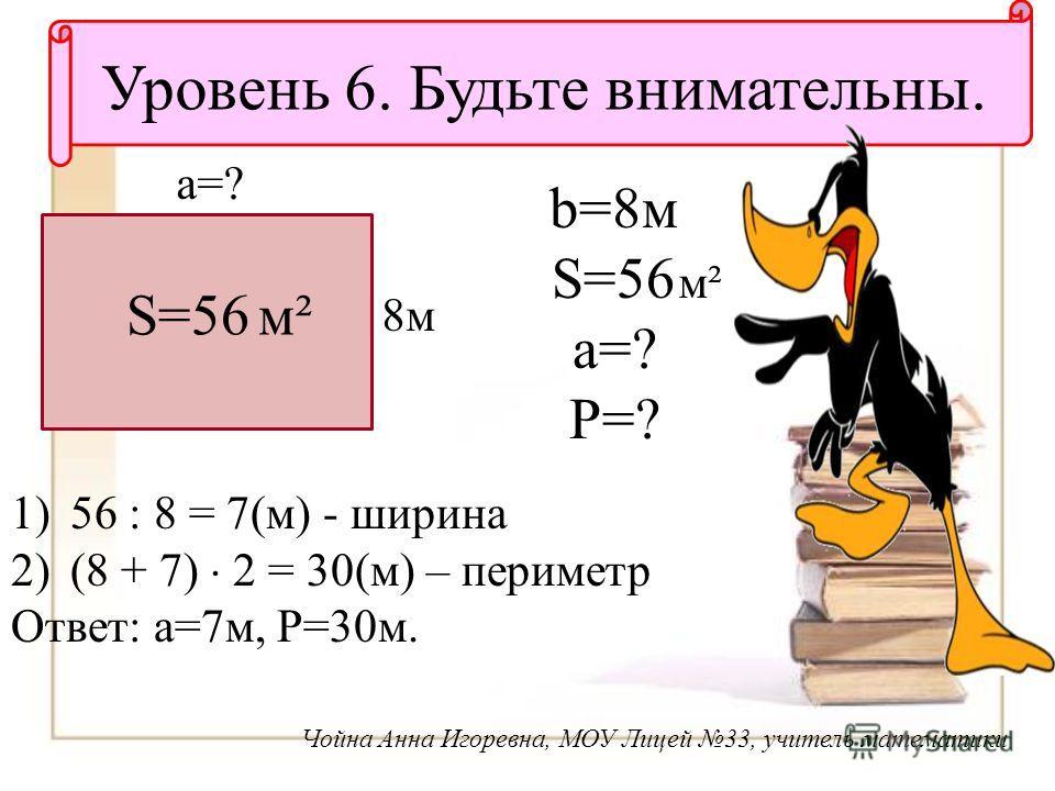 Уровень 6. Будьте внимательны. Чойна Анна Игоревна, МОУ Лицей 33, учитель математики b=8 м S=56 a=? P=? м² 8 м 8 м a=? S=56 м² 1)56 : 8 = 7(м) - ширина 2)(8 + 7) 2 = 30(м) – периметр Ответ: a=7 м, P=30 м.