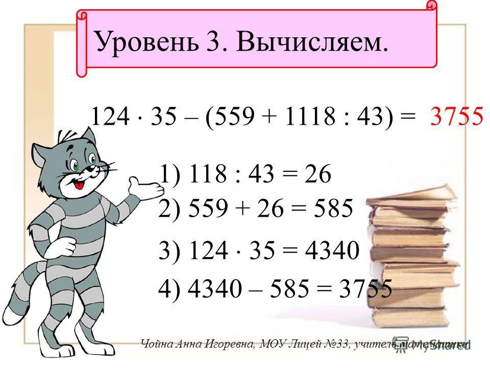 Уровень 3. Вычисляем. 124 35 – (559 + 1118 : 43) = 1) 118 : 43 = 26 2) 559 + 26 = 585 3) 124 35 = 4340 4) 4340 – 585 = 3755 3755 Чойна Анна Игоревна, МОУ Лицей 33, учитель математики